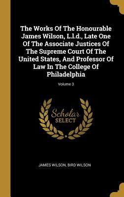 The Works Of The Honourable James Wilson, L.l.d., Late One Of The Associate Justices Of The Supreme Court Of The United States, And Professor Of Law I