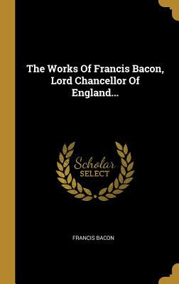 The Works of Francis Bacon, Lord Chancellor of England... (Latin Edition)