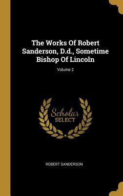 The Works of Robert Sanderson, D.D., Sometime Bishop of Lincoln; Volume 2