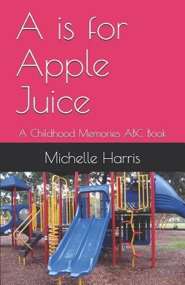 A is for Apple Juice: A Childhood Memories ABC Book