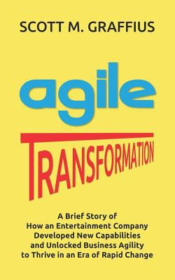 Agile Transformation: A Brief Story of How an Entertainment Company Developed New Capabilities and Unlocked Business Agility to Thrive in an Era of Ra