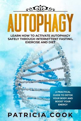 Autophagy: Learn How To Activate Autophagy Safely Through Intermittent Fasting, Exercise and Diet. A Practical Guide to Detox Your Body and Boost Your