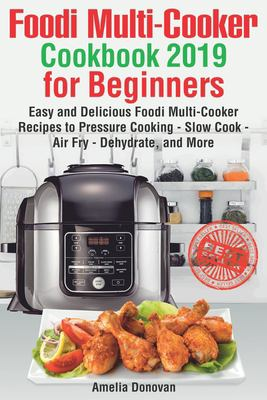 Foodi Multi-Cooker Cookbook 2019 for Beginners: Easy and Delicious Foodi Multi-Cooker Recipes to Pressure Cooking - Slow Cook - Air Fry - Dehydrate, a