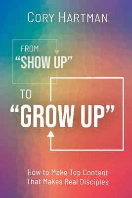 """From """"Show Up"""" to """"Grow Up"""": How to Make Top Content That Makes Real Disciples"""