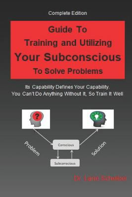 Guide to Training and Utilizing Your Subconscious to Solve Problems: Complete Edition