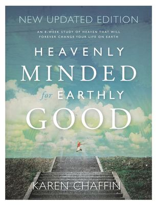 Heavenly Minded for Earthly Good: An 8-Week Study of Life in Heaven that will Forever Change your Life on Earth