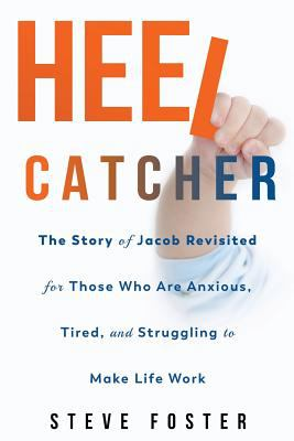 Heelcatcher: The Story of Jacob Revisited for Those Who Are Anxious, Tired, and Struggling to Make Life Work