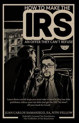 How To Make The IRS An Offer They Can't Refuse: Learn  three cruicial steps you must take to handle your tax debt problems, reduce your tax debt and g