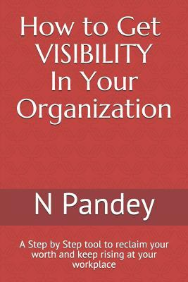 How to Get VISIBILITY In Your Organization: A Step by Step tool to reclaim your worth and keep rising at your workplace