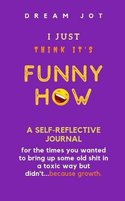 I Just Think It's Funny How: A self-reflective Journal for the times you wanted to bring up some old shit in a toxic way but didn't...because growth (