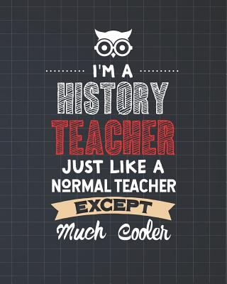 I'm A History Teacher Just Like A Normal Teacher Except Much Cooler: Lesson Planner and Appreciation Gift for Male and Female Teachers