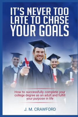 Its Never Too Late to Chase Your Goals: How to successfully complete your college degree as an adult and fulfill your purpose in life