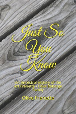 Just So You Know: An Ancestral History of the Art Frenette - Olive Roberge Family