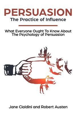 Persuasion: The Practice Of Influence: What Everyone Ought to Know About the Psychology of Persuasion. Become an Influencer without Authority by Under