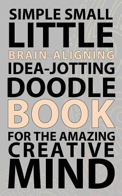 Simple Small Little Brain-Aligning Idea-Jotting Doodle Book For The Amazing Creative Mind (Blank Ideas)