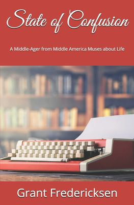 State of Confusion: A Middle-Ager from Middle America Muses about Life
