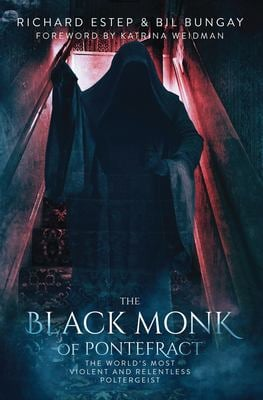 The Black Monk of Pontefract: The World's Most Violent and Relentless Poltergeist