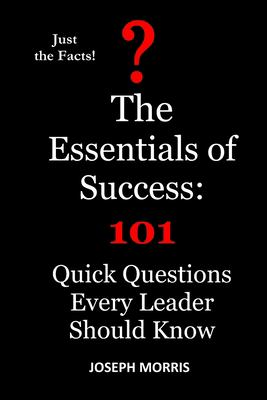 The Essentials of Success: 101 Quick Questions Every Leader Should Know (Just the Facts)