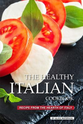 The Healthy Italian Cookbook: Recipe from the Hearth of Italy