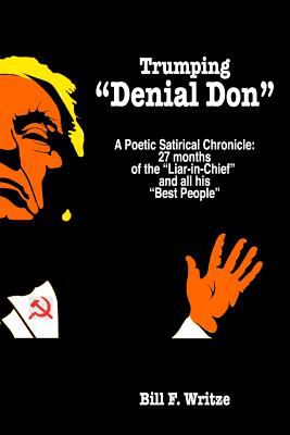 """Trumping """"Denial Don"""": A Poetic Satirical Chronicle: 27 months of the Liar-in-Chief  and all his Best People"""