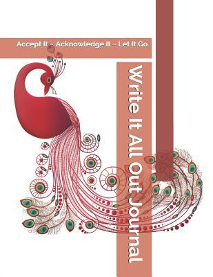 Write It All Out Journal: Accept It ~ Acknowledge It ~ Let It Go