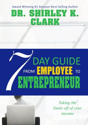 7 Day Guide From Employee To Entrepreneur: Taking the limits off of your income
