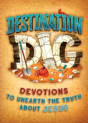 Destination Dig Devotional: Unearthing the Truth About Jesus