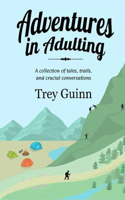 Adventures in Adulting: A collection of tales, trails, and crucial conversations