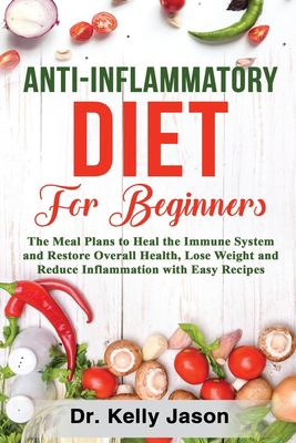 Anti-Inflammatory Diet for Beginners: The Meal Plans to Heal the Immune System and Restore Overall Health, Lose Weight and Reduce Inflammation with Ea