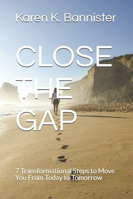 CLOSE THE GAP: 7 Transformational Steps to Move You From Today to Tomorrow