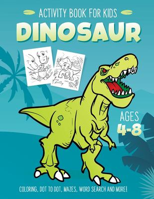 Dinosaur Activity Book for Kids Ages 4-8: Fun Art Workbook Games for Learning, Coloring, Dot to Dot, Mazes, Word Search, Spot the Difference, Puzzles