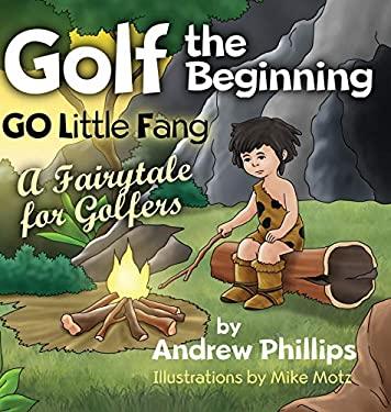 Golf the Beginning: Go Little Fang: A Fairytale for Golfers