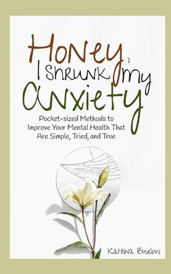 Honey, I Shrunk My Anxiety: Pocket-sized Methods to Improve Your Mental Health That Are Simple, Tried, and True
