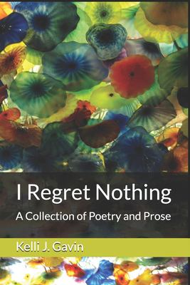 I Regret Nothing: A Collection of Poetry and Prose