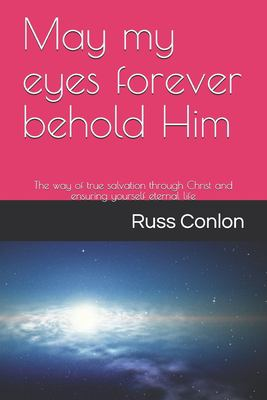May my eyes forever behold Him: The way of true salvation through Christ and ensuring yourself eternal life