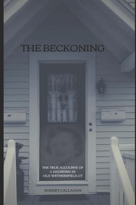 THE BECKONING: THE TRUE ACCOUNTS OF A HAUNTING IN OLD WETHERSFIELD, CONNECTICUT