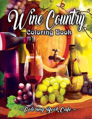 Wine Country Coloring Book: An Adult Coloring Book Featuring Beautiful Wine Country Landscapes, Relaxing Nature Scenes and Charming Illustrations for