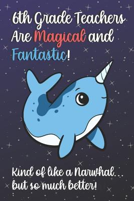 6th Grade Teachers Are Magical and Fantastic! Kind of Like A Narwhal, But So Much Better!: Teacher Appreciation and School Education Themed Notebook .