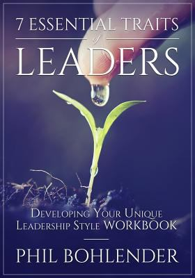 7 ESSENTIAL TRAITS OF LEADERS: DEVELOPING YOUR UNIQUE LEADERSHIP STYLE WORKBOOK