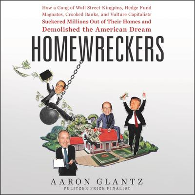Homewreckers: How a Gang of Wall Street Kingpins, Hedge Fund Magnates, Crooked Banks, and Vulture Capitalists Suckered Millions Out of Their Homes and