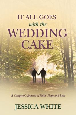 It All Goes with the Wedding Cake: A Caregiver's Journal of Faith, Hope and Love