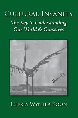 Cultural Insanity, the Key to Understanding Our World & Ourselves: With Current Political and Environmental Examples, and Historical Case Studies