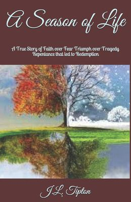 A Season of Life: A True Story of Faith over Fear Triumph over Tragedy Repentance that led to Redemption