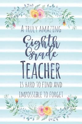 A Truly Amazing Eighth Grade Teacher Is Hard To Find And Impossible To Forget: Blank Lined Appreciation Notebook for Teachers - Watercolor Floral Blue