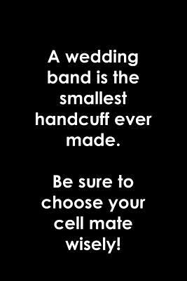 A wedding band is the smallest handcuff ever made.  Be sure to choose your cell mate wisely!: Stag Party or bridal shower gift for hens and stags. ...