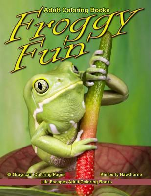 Adult Coloring Books Froggy Fun: Life Escapes Adult Coloring Book with 48 grayscale coloring pages of many breeds of frogs in their natural environmen
