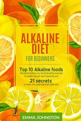 Alkaline Diet for Beginners: Top 10 Alkaline foods and herbal medicine you should be eating everyday for weight loss with plant based diet and 21 secr
