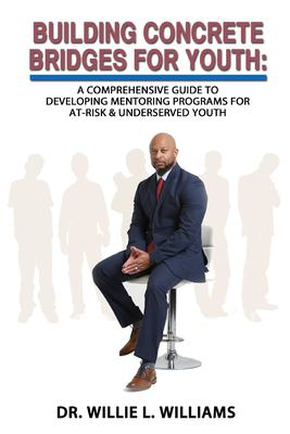 BUILDING CONCRETE BRIDGES FOR YOUTH: A Comprehensive Guide to Developing Mentoring Programs for At-Risk & Underserved Youth