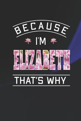 Because I'm Elizabeth That's Why: First Name Funny Sayings Personalized Customized Names Women Girl Mother's day Gift Notebook Journal