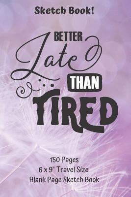 """Better Late Than Tired Blank Page Sketch Book 6 x 9"""" Travel Size 150 pages: Classic Paperback Soft Cover Diary Log Book Unlined Framed Pages for Writi"""